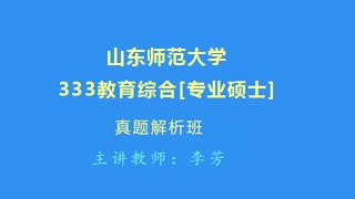 山东师范大学《333教育综合》[专业硕士]真题解析班(网授)