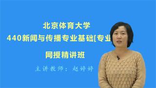 2021年北京体育大学440新闻与传播专业基础[专业硕士]网授精讲班【教材精讲+考研真题串讲】