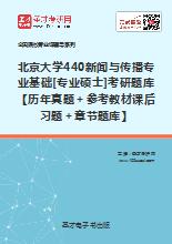 2020年北京大学440新闻与传播专业基础[专业硕士]考研题库【历年真题+参考教材课后习题+章节题库】