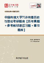 2020年中国传媒大学713传播历史与理论考研题库【历年真题+参考教材课后习题+章节题库】