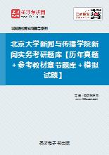 2020年北京大学新闻与传播学院新闻实务考研题库【历年真题+参考教材章节题库+模拟试题】