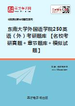 2018年东南大学外国语学院250英语(外)考研题库 【名校考研真题+章节题库+模拟试题】