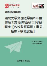 2019年湖北大学外国语学院211翻译硕士英语[专业硕士]考研题库【名校考研真题+章节题库+模拟试题】