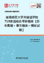 2018年湖南师范大学外国语学院719英语综合考研题库【历年真题+章节题库+模拟试题】