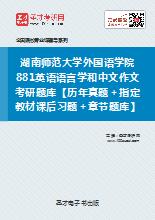 2018年湖南师范大学外国语学院881英语语言学和中文作文考研题库【历年真题+指定教材课后习题+章节题库】