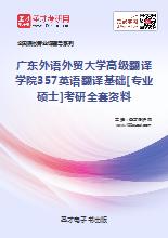 2018年广东外语外贸大学高级翻译学院357英语翻译基础[专业硕士]考研全套资料