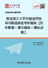 2019年南京理工大学外国语学院623基础英语考研题库【历年真题+章节题库+模拟试题】