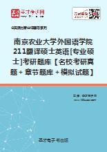 2020年南京农业大学外国语学院211翻译硕士英语[专业硕士]考研题库【名校考研真题+章节题库+模拟试题】