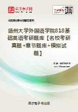 2018年扬州大学外国语学院818基础英语考研题库【名校考研真题+章节题库+模拟试题】