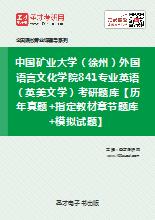 2019年中国矿业大学(徐州)外国语言文化学院841专业英语(英美文学)考研题库【历年真题+指定教材章节题库+模拟试题】