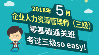 2018年5月企业人力资源管理师(三级)零基础通关班