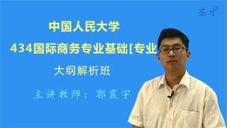 2021年中国人民大学《434国际商务专业基础》[专业硕士]大纲解析班(大纲精讲+考研真题串讲)