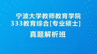 宁波大学教师教育学院333教育综合[专业硕士]真题解析班(网授)