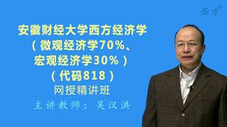 2021年安徽财经大学《818西方经济学(微观经济学70%、宏观经济学30%)》网授精讲班【教材精讲+考研真题串讲】