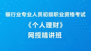 2019年上半年银行业专业人员职业资格考试《个人理财(初级)》网授精讲班【教材精讲+真题串讲】