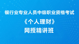 2019年下半年银行业专业人员职业资格考试《个人理财(中级)》网授精讲班【教材精讲+真题串讲】