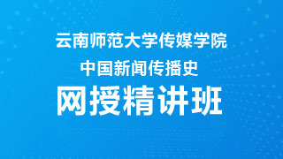 2021年云南师范大学传媒学院中国新闻传播史网授精讲班【教材精讲+考研真题串讲】