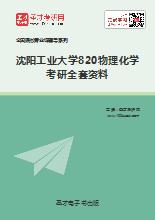 2021年沈阳工业大学820物理化学考研全套资料
