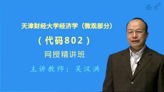 2021年天津财经大学《802经济学(微观部分)》网授精讲班(教材精讲+考研真题串讲)
