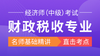 2019年经济师《财政税收专业知识与实务(中级)》精讲班