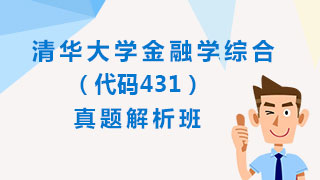 清华大学《431金融学综合》[专业硕士]真题解析班(网授)