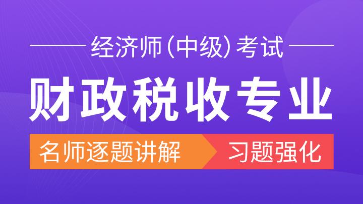 2019年经济师《财政税收专业知识与实务(中级)》习题强化班