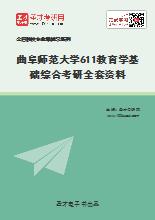 2021年曲阜师范大学611教育学基础综合考研全套资料