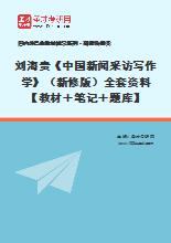 刘海贵《中国新闻采访写作学》(新修版)全套资料【教材+笔记+题库】