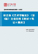 彭吉象《艺术学概论》(第5版)全套资料【教材+笔记+题库】