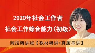 2020年社会工作者《社会工作综合能力(初级)》网授精讲班【教材精讲+真题串讲】