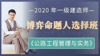 2020年一级建造师《公路工程管理与实务》博弈命题人选择班