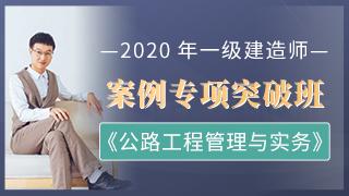 2020年一级建造师《公路工程管理与实务》案例专项突破班