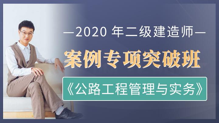 2020年二级建造师《公路工程管理与实务》案例专项突破班