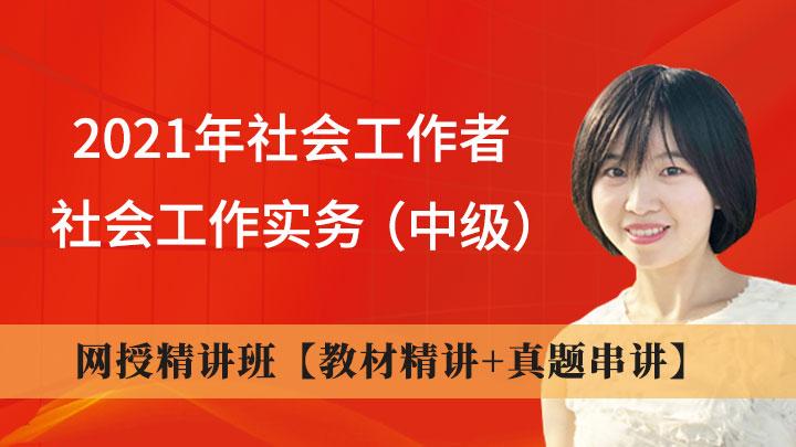 2021年社会工作者《社会工作实务(中级)》网授精讲班【教材精讲+真题串讲】