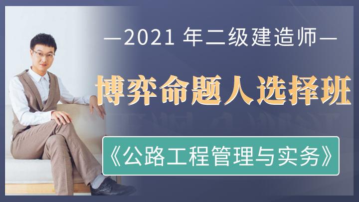 2021年二级建造师《公路工程管理与实务》博弈命题人选择班