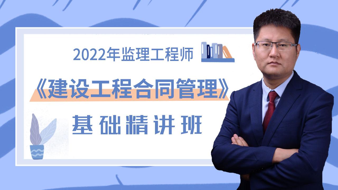 2022年监理工程师《建设工程合同管理》基础精讲班