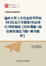 2021年福州大学人文社会科学学院331社会工作原理[专业硕士]考研题库【历年真题+指定教材课后习题+章节题库】