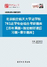 2020年北京航空航天大学法学院761法学专业综合考研题库【历年真题+指定教材课后习题+章节题库】