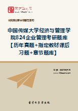 2019年中国传媒大学经济与管理学院824企业管理考研题库【历年真题+指定教材课后习题+章节题库】