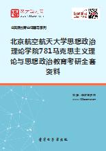2019年北京航空航天大学思想政治理论学院781马克思主义理论与思想政治教育考研全套资料