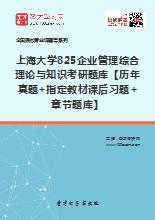 2019年上海大学825企业管理综合理论与知识考研题库【历年真题+指定教材课后习题+章节题库】