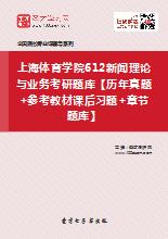 2021年上海体育学院612新闻理论与业务考研题库【历年真题+参考教材课后习题+章节题库】