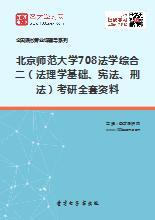 2018年北京师范大学708法学综合二(法理学基础、宪法、刑法)考研全套资料