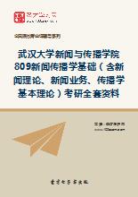 2019年武汉大学新闻与传播学院809新闻传播学基础(含新闻理论、新闻业务、传播学基本理论)考研全套资料