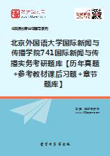 2020年北京外国语大学国际新闻与传播学院741国际新闻与传播实务考研题库【历年真题+参考教材课后习题+章节题库】