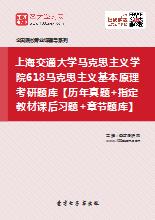 2018年上海交通大学马克思主义学院618马克思主义基本原理考研题库【历年真题+指定教材课后习题+章节题库】