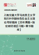 2018年上海交通大学马克思主义学院834中国特色社会主义理论考研题库【历年真题+指定教材课后习题+章节题库】