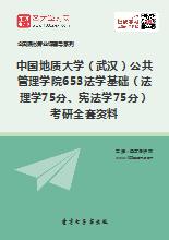 2018年中国地质大学(武汉)公共管理学院653法学基础(法理学75分、宪法学75分)考研全套资料