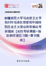 2020年新疆师范大学马克思主义学院808毛泽东思想和中国特色社会主义理论体系概论考研题库【名校考研真题+指定教材课后习题+章节题库】