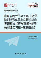 2019年中国人民大学马克思主义学院619马克思主义理论综合考研题库【历年真题+参考教材课后习题+章节题库】